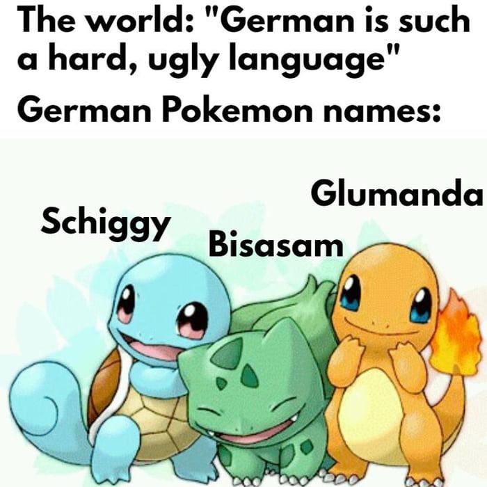 "The world: ""German is such a hard, ugly language""  German Pokemon names:  Glumanda  Schiggy Bisasam"
