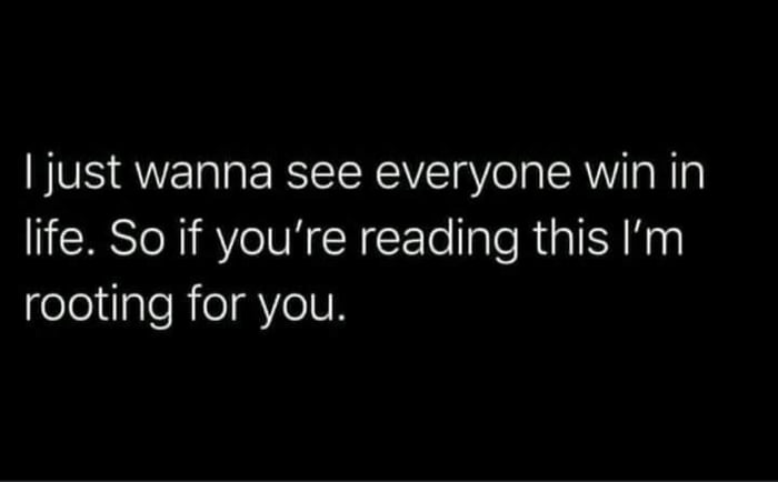 Ijust wanna see everyone win in life. So if you're reading this I'm rooting for you.