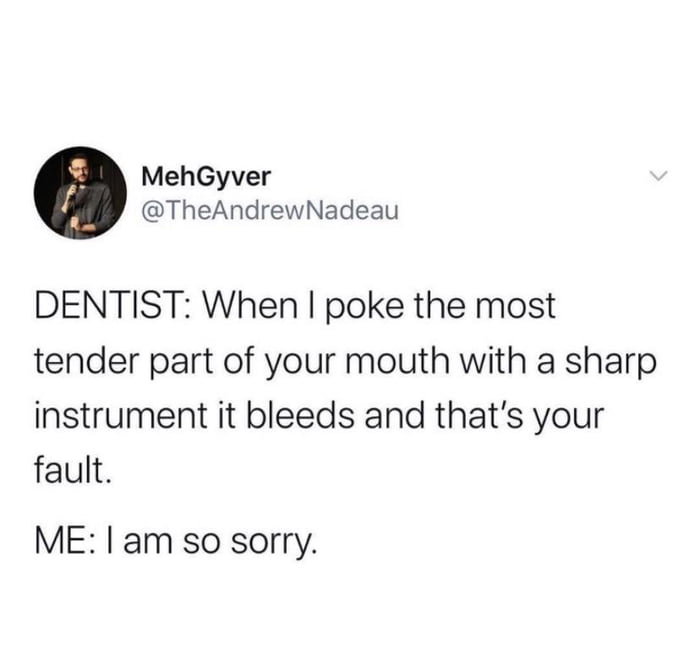 MehGyver @TheAndrewNadeau  DENTIST: When I poke the most tender part of your mouth with a sharp instrument it bleeds and that's your fault.  ME: I am so sorry.