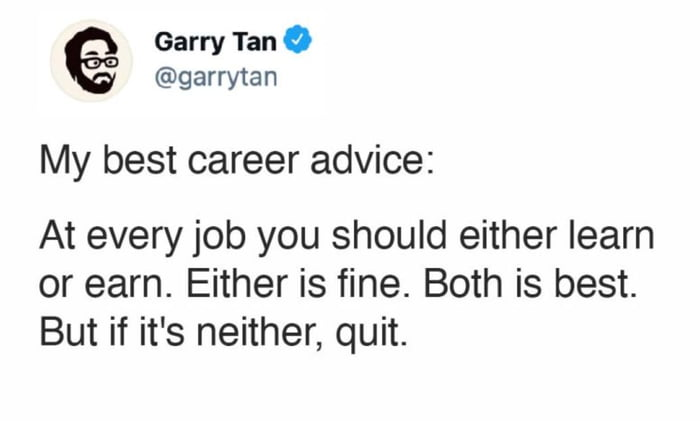 _ Garry Tan 0 @garrytan My best career advice:  At every job you should either learn or earn. Either is fine. Both is best. But if it's neither, quit.
