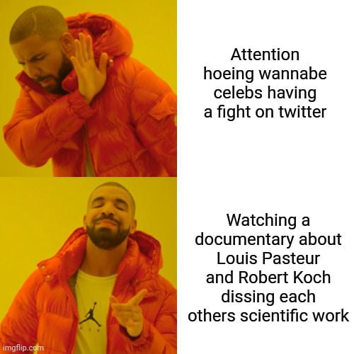 Attention hoeing wannabe celebs having a fight on twitter  Watching a documentary about Louis Pasteur and Robert Koch dissing each others scientific work