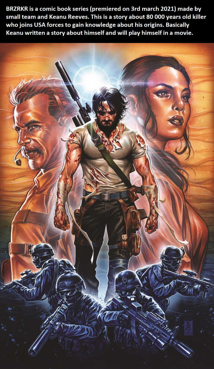 BRZRKR is a comic book series (premiered on 3rd march 2021) made by small team and Keanu Reeves. This is a story about 80 000 years old killer whojoins USA forces (a gain knowledge about his origins. Basically Keanu written a story about himself and will play himself in a movie.