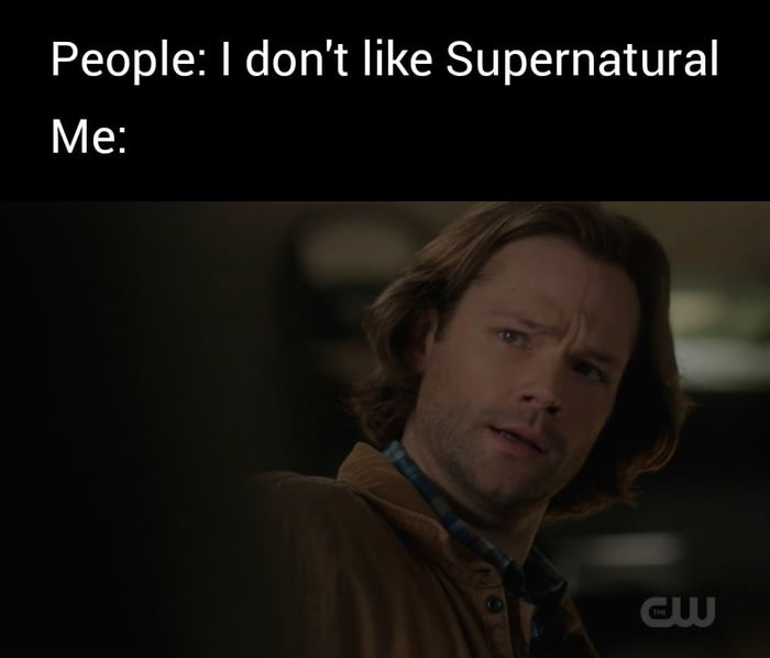 People: I don't like Supernatural Me: