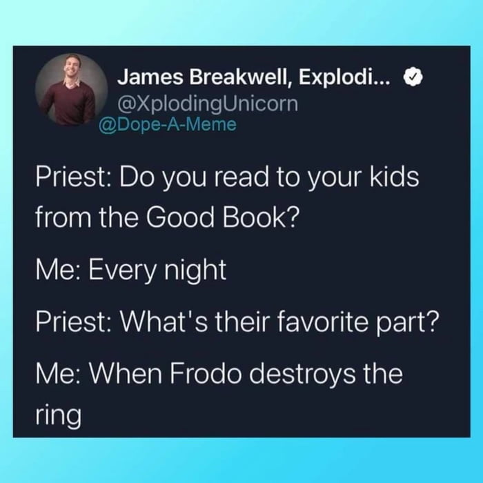 James Breakwell, Explodi... 0 @XplodingUnicorn      Priest: Do you read to your kids from the Good Book?  Me: Every night Priest: What's their favorite part?  Me: When Frodo destroys the ring