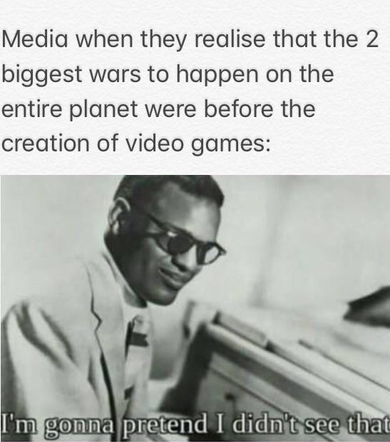 Media when they realise that the 2 biggest wars to happen on the entire planet were before the creation of video games: