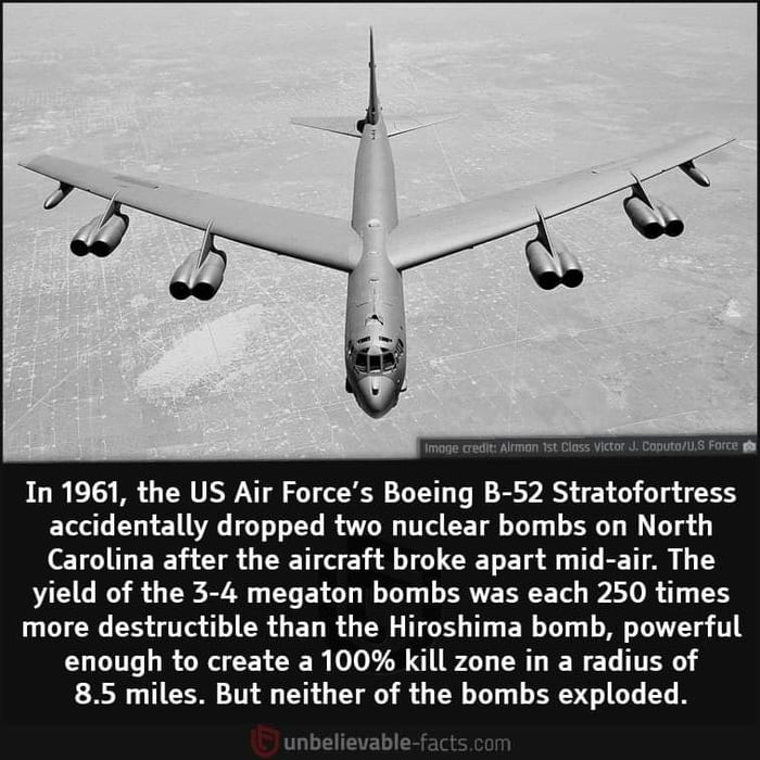 WWW»: Mmmu m 12%.: vwm A :nmmmsrm.  In 1961, the US Air Force's Boeing B-52 Stratofortress accidentally dropped two nuclear bombs on North Carolina after the aircraft broke apart mid-air. The  yield of the 3-4 megaton bombs was each 250 times  more destructible than the Hiroshima bomb, powerful enough to create a 100% kill zone in a radius of 8.5 miles. But neither of the bombs exploded.