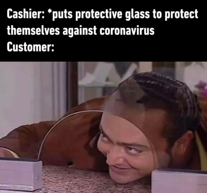 Cashier: *puts protective glass to protect themselves against coronavirus Customer:  I\  . '\ - x, - 1 I