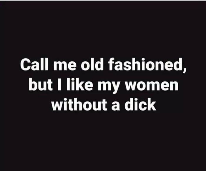 Call me old fashioned, but I like my women without a dick