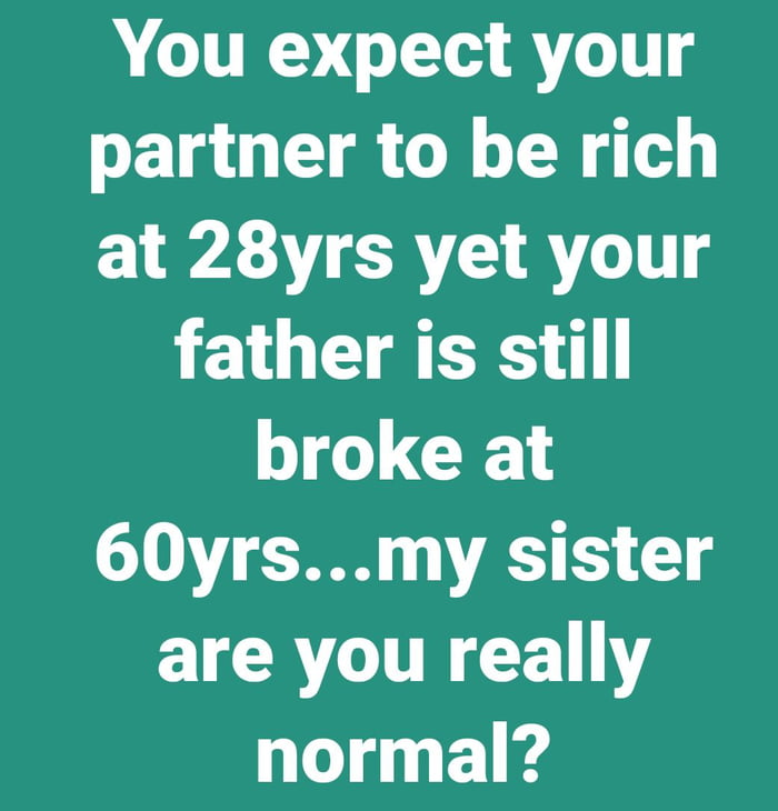 You expect your partner to be rich at 28yrs yet your father is still broke at 60yrs...my sister are you really normal?
