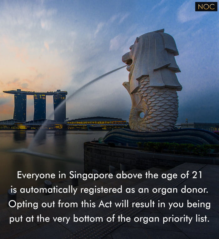 Everyone in Singapore above The age of 21  is automatically registered as an organ donor. Opfing out from this Act will result in you being put 01 the very bottom of The organ priority list