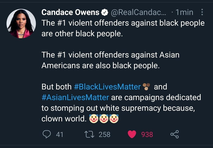 """Candace Owensa @RealCandac... - 1min The #1 violent offenders against black people are other black people.     The #1 violent offenders against Asian Americans are also black people.  But both #BlackLivesMatter 'i' and #AsianLivesMatler are campaigns dedicated to stomping out white supremacy because,  clown world. """"' Q 41 L1 258 O 938 «<2"""