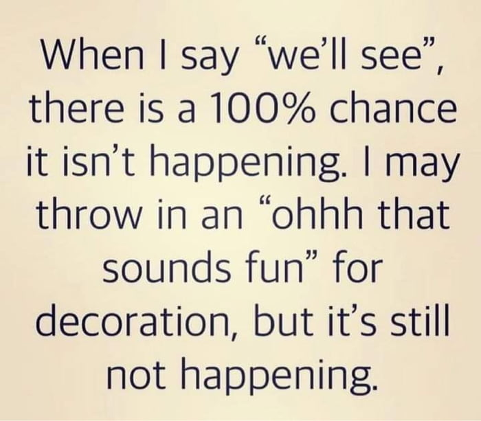 """When I say """"we'll see"""",  there is a 100% chance  it isn't happening. I may  throw in an """"ohhh that sounds fun"""" for  decoration, but it's still not happening."""