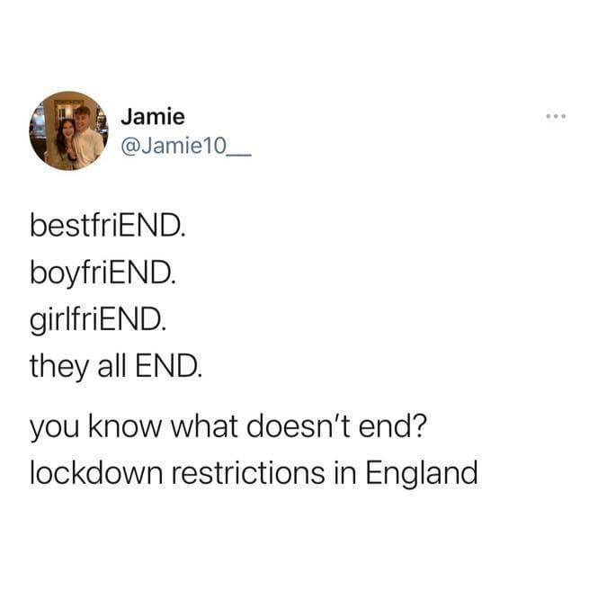 Jamie @Jamie10_  bestfriEND. boyfriEND. girlfriEND. they all END.  you know what doesn't end? lockdown restrictions in England