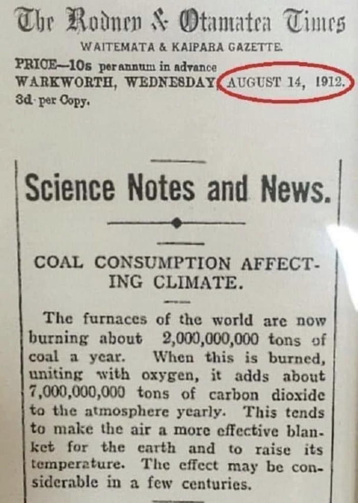 """Ebr Ruhnrn X- mtamntra 'Gfimrg  WAITEMATA EL KAIPARA GAIEI'TE.  PRIOE—IOI parmum in ldmce kaonm, WEDNESDAY  34'1""""""""?!-       Science ME and News.  ._.._...__  .—  COAL CONSUMPTION AFFECT- ING CLIMATE.      Tho furnaces of the world are now burning about 2,000,000,000 tons of coal a year. When this is burned, uniting with oxygen. it adds about 7.010.000.000 tons of carbon dioxide 1'» the almosphere yearly. This tends to make the air a more effective blan. 'lwt for the earth and to raise its - gunman"""". The effect may be con- siderable in a few centuries."""