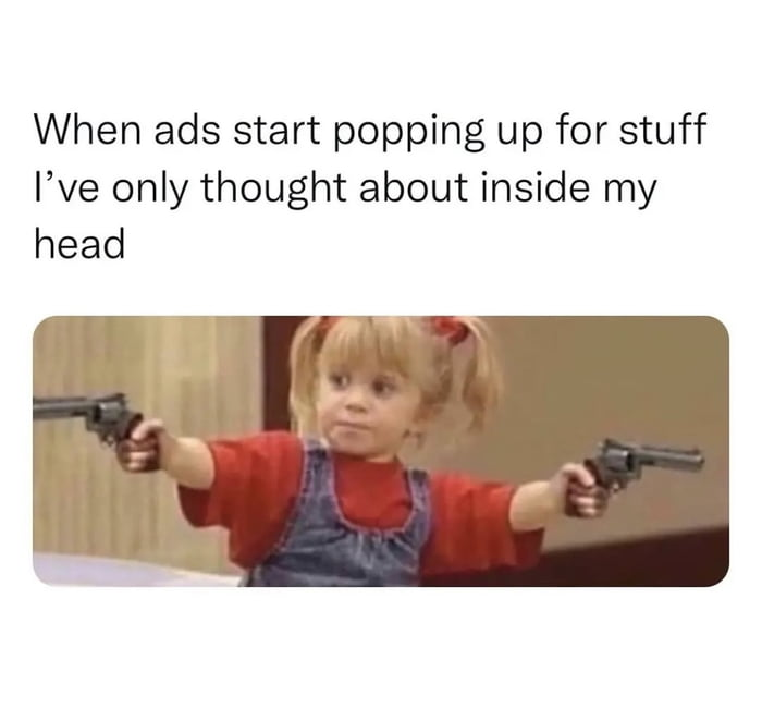When ads start popping up for stuff I've only thought about inside my head