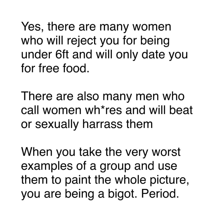 Yes, there are many women who will reject you for being under 6ft and will only date you for free food.  There are also many men who call women wh*res and will beat or sexually harrass them  When you take the very worst examples of a group and use them to paint the whole picture, you are being a bigot. Period.