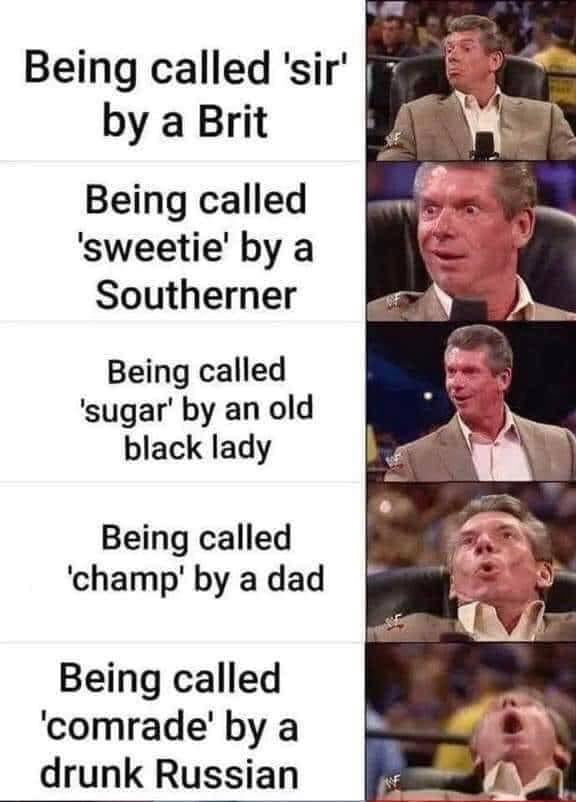 Being called 'sir' 1 ., by a Brit  Being called 'sweetie' by a Southerner  Being called 'sugar' by an old black lady  Being called 'champ' by a dad  Being called 'comrade' by a drunk Russian