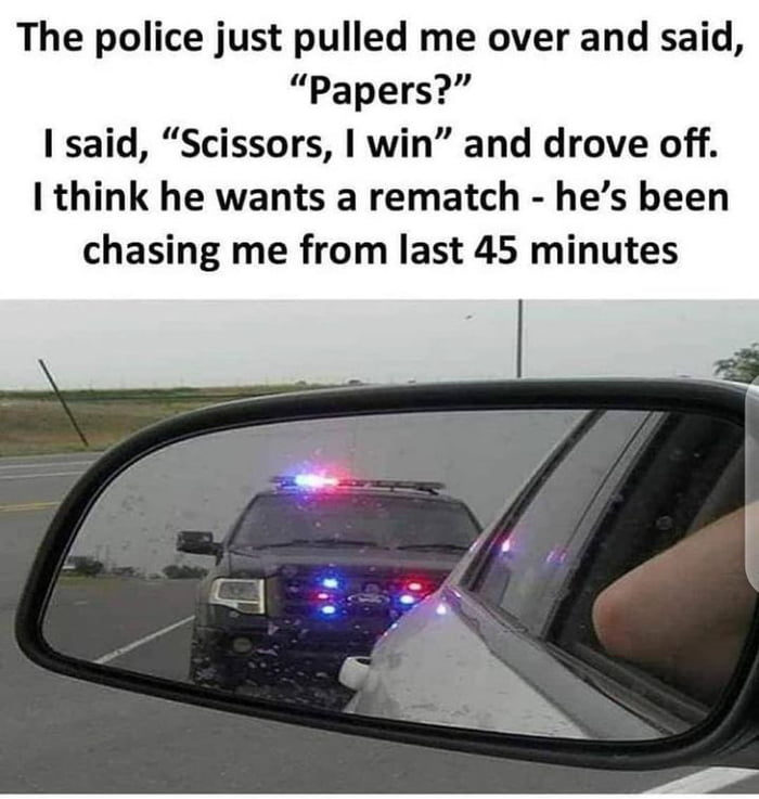"""The police just pulled me over and said, """"Papers?"""" I said, """"Scissors, I win"""" and drove off. I think he wants a rematch - he's been  chasing me from last 45 minutes"""