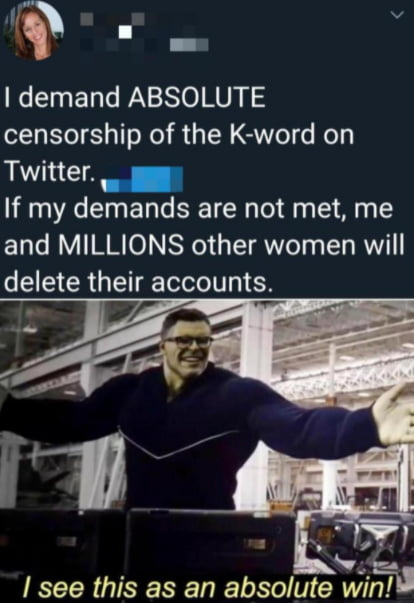 ra' I  I demand ABSOLUTE censorship of the K-word on Twitter. .  If my demands are not met, me and MILLIONS other women will  delete their accounts.     / see this as an absolute WWW