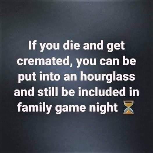 If you die and get cremated, you can be put into an hourglass  and still be included in family game night 5