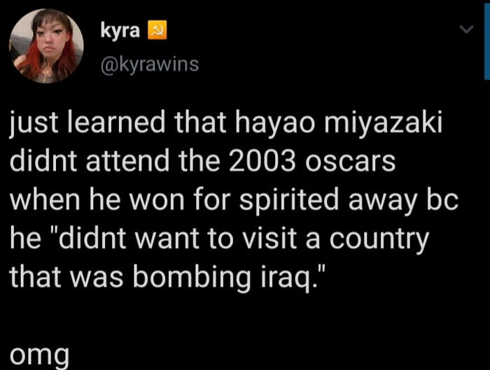 """' kyra I , ((Dkyrawins  just learned that hayao miyazaki didnt attend the 2003 oscars when he won for spirited away be he """"didnt want to visit a country that was bombing iraq.""""  omg"""