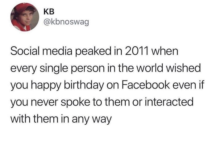 KB @kbnoswag  Social media peaked in 2011 when every single person in the world wished you happy birthday on Facebook even if you never spoke to them or interacted with them in any way